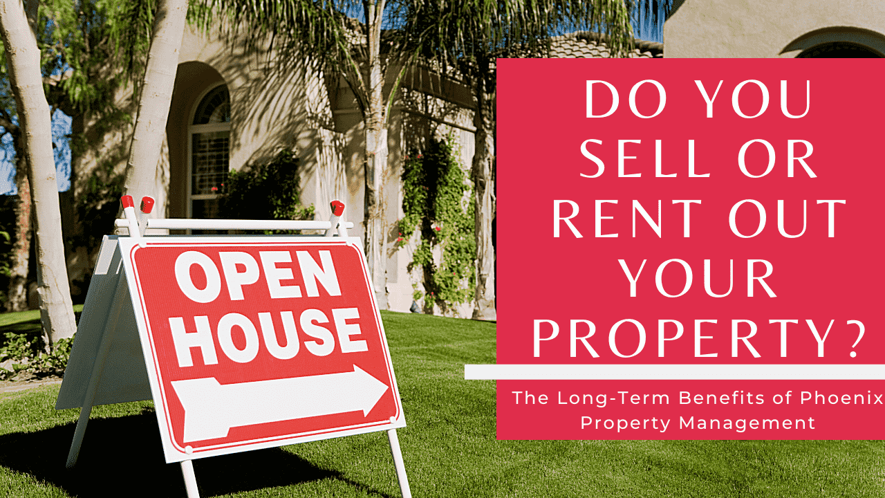 Do You Sell or Rent Out Your Property? | The Long-Term Benefits of Phoenix Property Management